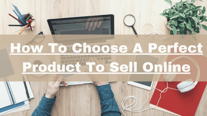 How To Choose A Perfect Product To Sell Online