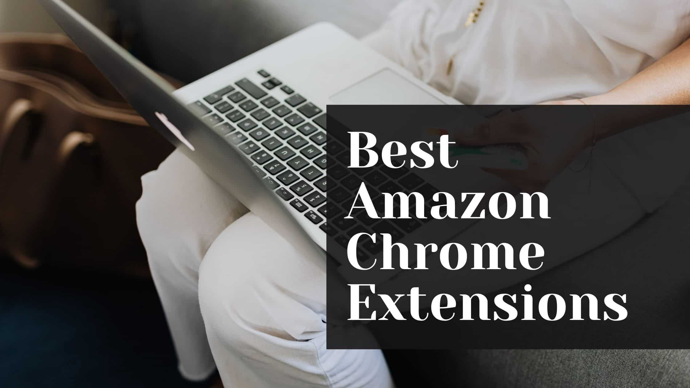 Best Amazon Chrome Extensions 2021 - Every Amazon Seller Must Have